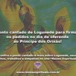 Ponto cantado de Logunedé para firmar os pedidos no dia de oferenda ao Príncipe dos Orixás!