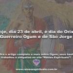 Hoje, dia 23 de abril, é dia do Orixá Guerreiro Ogum e de São Jorge