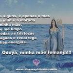 Para alguns, é apenas o mar… para mim é a morada de minha mãe… Odoyá!