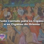 Ponto cantado para os Ciganos e as Ciganas do Oriente