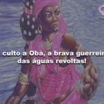 O culto a Obá, a brava guerreira das águas revoltas!