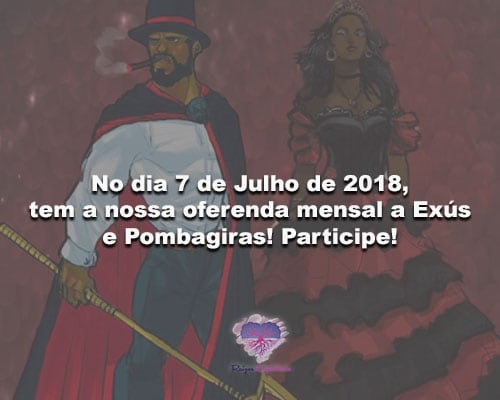 No dia 7 de Julho de 2018, tem a nossa oferenda mensal a Exús e Pombagiras! Participe!