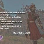 Meu pai é São João Batista, ele é Xangô. Kaô Cabiesilê!!!