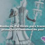 Banho de Pai Oxalá para trazer proteção e caminhos de paz!