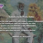 Confie sempre na sabedoria de Preto Velho e plante amor a sua volta!