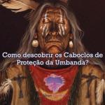 Como descobrir os Caboclos de Proteção da Umbanda?