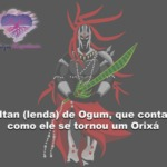 Itan – lenda – de Ogum, que conta como ele se tornou um Orixá