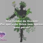 Itan (lenda) de Ossaim: Por quê este Orixá tem apenas uma perna?
