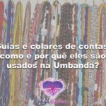 Guias e colares de contas: como e por quê eles são usados na Umbanda?