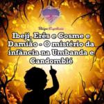 Ibeji, Erês e Cosme e Damião – O mistério da infância na Umbanda e Candomblé