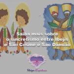Saiba mais sobre o sincretismo entre Ibejis e São Cosme e São Damião