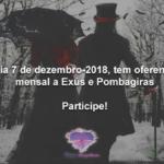 Dia 7 de dezembro-2018, tem oferenda mensal a Exús e Pombagiras! Participe!