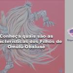 Conheça quais são as características dos Filhos de Omulú-Obaluaê
