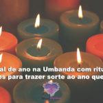 Final de ano na Umbanda com rituais simples para trazer sorte ao ano que inicia