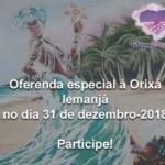 Oferenda especial à Orixá Iemanjá no dia 31 de dezembro-2018. Participe!