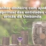 Ganhar dinheiro com ajuda espiritual das entidades e orixás da Umbanda