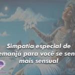 Simpatia especial de Iemanjá para você se sentir mais sensual