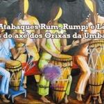 Atabaques Rum, Rumpi e Lê – Sons do axé dos Orixás da Umbanda
