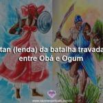 Itan (lenda) da batalha travada entre Obá e Ogum
