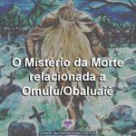 O Mistério da Morte relacionada a Omulú/Obaluaiê