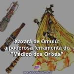 """Xaxará de Omulú: a poderosa ferramenta do """"Médico dos Orixás"""""""