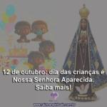 12 de outubro: dia das crianças e Nossa Senhora Aparecida. Saiba mais!
