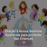 Oração à Nossa Senhora Aparecida para proteção das Crianças