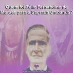 Quem foi Zélio Fernandino de Moraes para a Sagrada Umbanda?