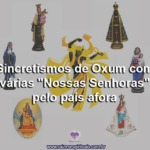 """Sincretismos de Oxum com várias """"Nossas Senhoras"""" pelo país afora"""