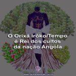 O Orixá Irôko/Tempo é Rei dos cultos da nação Angola