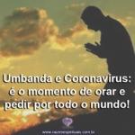 Umbanda e Coronavírus: é o momento de orar e pedir por todo o mundo!