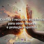 Confira 3 recursos espirituais para obter limpeza e proteção espiritual