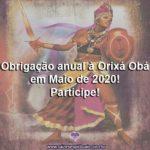 Obrigação anual à Orixá Obá em Maio de 2020! Participe!