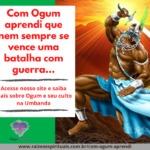 Com Ogum aprendi que nem sempre se vence uma batalha com guerra.