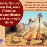 Atotô, Omulú, meu Pai, seus filhos se curvam diante de ti na magia da fé