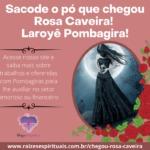 Sacode o pó que chegou Rosa Caveira! Laroyê Pombagira!