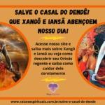 Salve o Casal do Dendê! Que nosso dia seja abençoado por Xangô e Iansã!