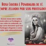 Rosa Caveira é Pombagira de fé, sempre zelando por seus protegidos!