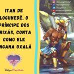 Itan de Logunedé, o Príncipe dos Orixás conta como ele engana Oxalá