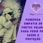 Poderosa simpatia de Pretos Velhos para pedir por saúde e proteção