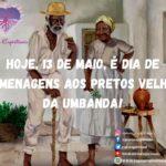 Hoje, 13 de Maio, é dia de homenagens aos Pretos Velhos da umbanda!